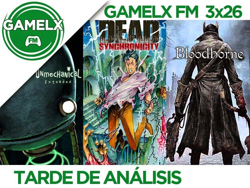 GAMELX FM 3×26 – Tarde de análisis: Bloodborne, Unmechanical Extended y Dead Synchronicity